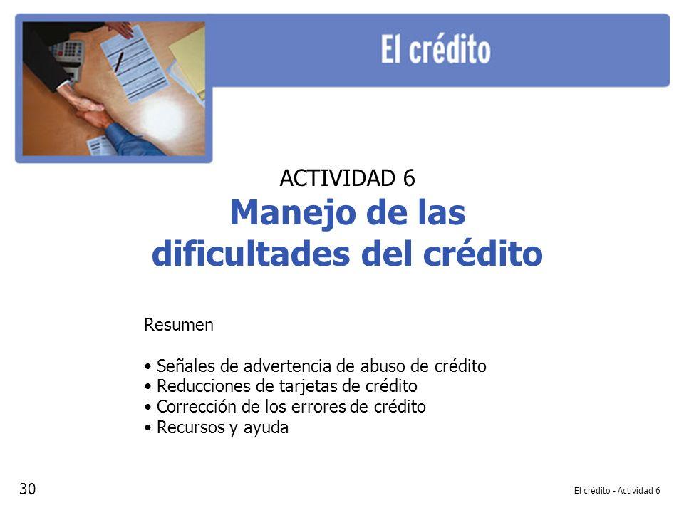 El crédito - Actividad 6 ACTIVIDAD 6 Manejo de las dificultades del crédito Resumen Señales de advertencia de abuso de crédito Reducciones de tarjetas de crédito Corrección de los errores de crédito Recursos y ayuda 30