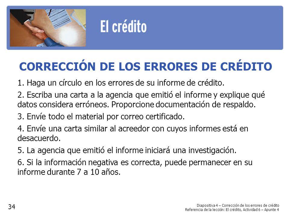 CORRECCIÓN DE LOS ERRORES DE CRÉDITO 1. Haga un círculo en los errores de su informe de crédito. 2. Escriba una carta a la agencia que emitió el infor