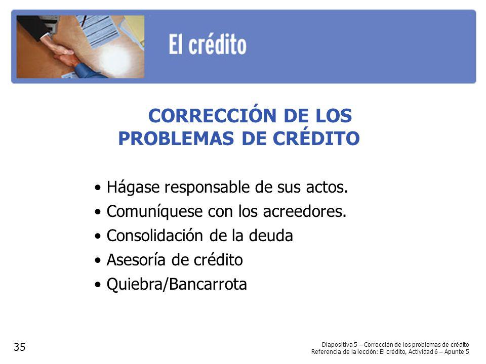 CORRECCIÓN DE LOS PROBLEMAS DE CRÉDITO Hágase responsable de sus actos. Comuníquese con los acreedores. Consolidación de la deuda Asesoría de crédito