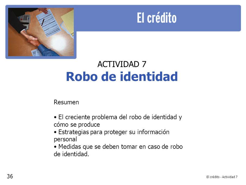 El crédito - Actividad 7 ACTIVIDAD 7 Robo de identidad Resumen El creciente problema del robo de identidad y cómo se produce Estrategias para proteger su información personal Medidas que se deben tomar en caso de robo de identidad.