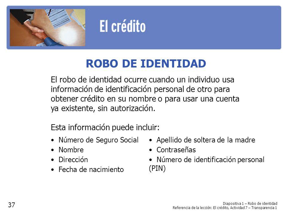 Diapositiva 1 – Robo de identidad Referencia de la lección: El crédito, Actividad 7 – Transparencia 1 ROBO DE IDENTIDAD El robo de identidad ocurre cuando un individuo usa información de identificación personal de otro para obtener crédito en su nombre o para usar una cuenta ya existente, sin autorización.