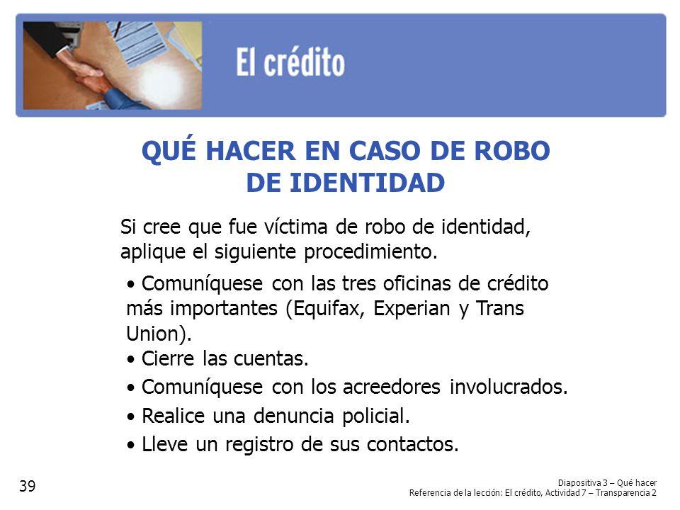 Diapositiva 3 – Qué hacer Referencia de la lección: El crédito, Actividad 7 – Transparencia 2 QUÉ HACER EN CASO DE ROBO DE IDENTIDAD Si cree que fue víctima de robo de identidad, aplique el siguiente procedimiento.