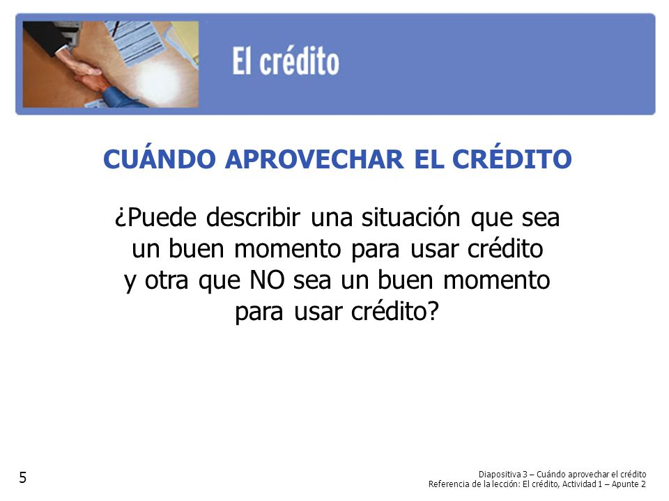 CUÁNDO APROVECHAR EL CRÉDITO ¿Puede describir una situación que sea un buen momento para usar crédito y otra que NO sea un buen momento para usar crédito.