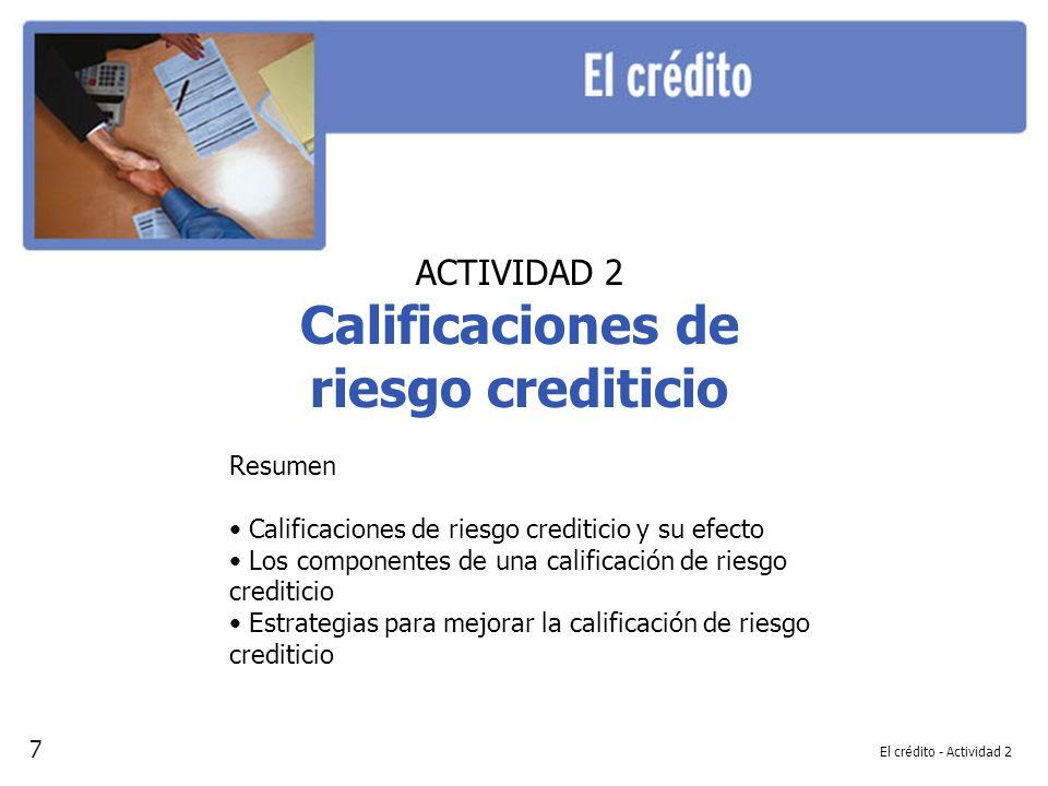 El crédito - Actividad 2 ACTIVIDAD 2 Calificaciones de riesgo crediticio Resumen Calificaciones de riesgo crediticio y su efecto Los componentes de una calificación de riesgo crediticio Estrategias para mejorar la calificación de riesgo crediticio 7
