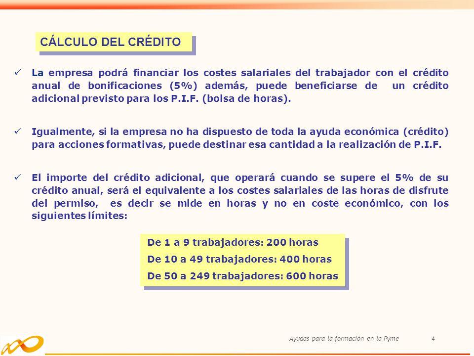 Ayudas para la formación en la Pyme4 La empresa podrá financiar los costes salariales del trabajador con el crédito anual de bonificaciones (5%) además, puede beneficiarse de un crédito adicional previsto para los P.I.F.