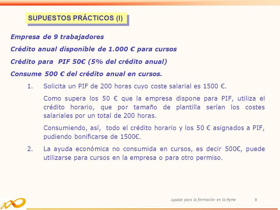 Ayudas para la formación en la Pyme8 Empresa de 9 trabajadores Crédito anual disponible de 1.000 para cursos Crédito para PIF 50 (5% del crédito anual