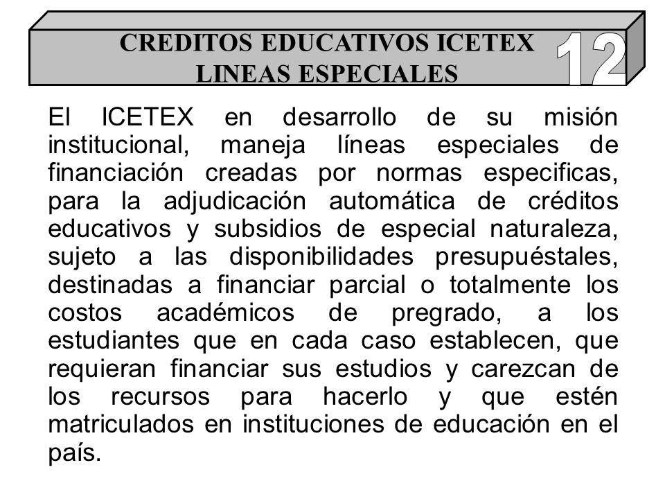 El ICETEX en desarrollo de su misión institucional, maneja líneas especiales de financiación creadas por normas especificas, para la adjudicación automática de créditos educativos y subsidios de especial naturaleza, sujeto a las disponibilidades presupuéstales, destinadas a financiar parcial o totalmente los costos académicos de pregrado, a los estudiantes que en cada caso establecen, que requieran financiar sus estudios y carezcan de los recursos para hacerlo y que estén matriculados en instituciones de educación en el país.