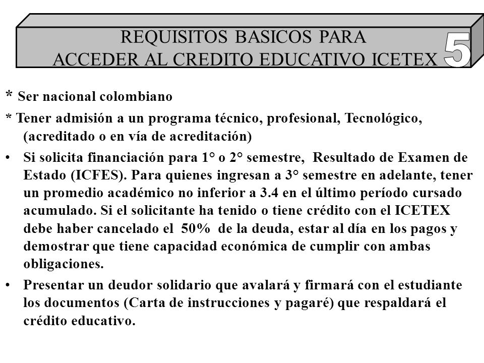* Ser nacional colombiano * Tener admisión a un programa técnico, profesional, Tecnológico, (acreditado o en vía de acreditación) Si solicita financiación para 1° o 2° semestre, Resultado de Examen de Estado (ICFES).