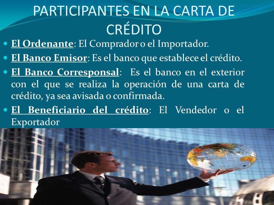 PARTICIPANTES EN LA CARTA DE CRÉDITO El Ordenante: El Comprador o el Importador. El Banco Emisor: Es el banco que establece el crédito. El Banco Corre
