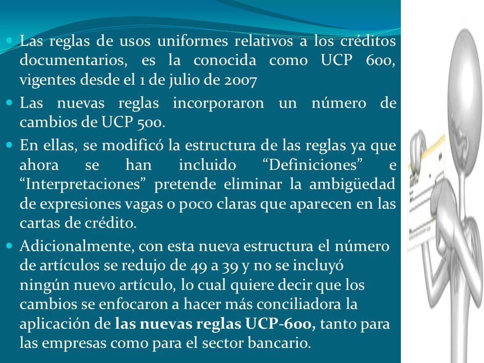 Las reglas de usos uniformes relativos a los créditos documentarios, es la conocida como UCP 600, vigentes desde el 1 de julio de 2007 Las nuevas regl