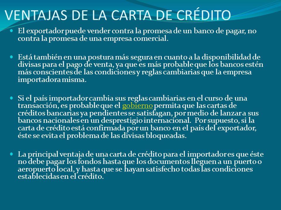 VENTAJAS DE LA CARTA DE CRÉDITO El exportador puede vender contra la promesa de un banco de pagar, no contra la promesa de una empresa comercial. Está