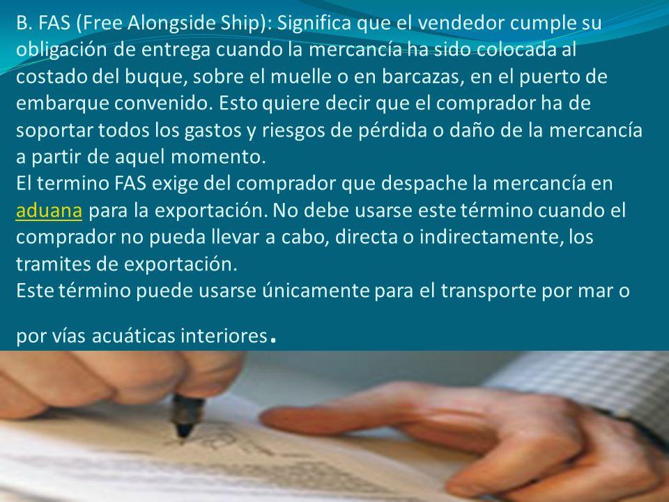 B. FAS (Free Alongside Ship): Significa que el vendedor cumple su obligación de entrega cuando la mercancía ha sido colocada al costado del buque, sob