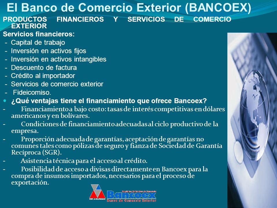 El Banco de Comercio Exterior (BANCOEX) PRODUCTOS FINANCIEROS Y SERVICIOS DE COMERCIO EXTERIOR Servicios financieros: - Capital de trabajo - Inversión