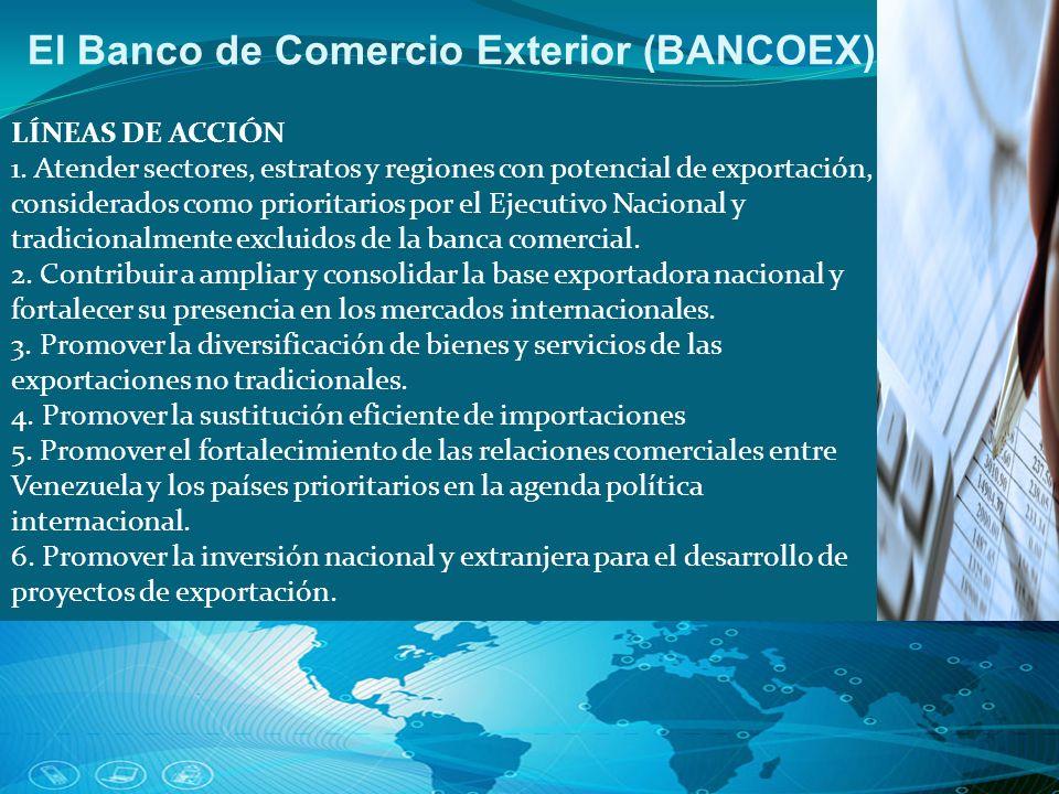 El Banco de Comercio Exterior (BANCOEX) LÍNEAS DE ACCIÓN 1. Atender sectores, estratos y regiones con potencial de exportación, considerados como prio