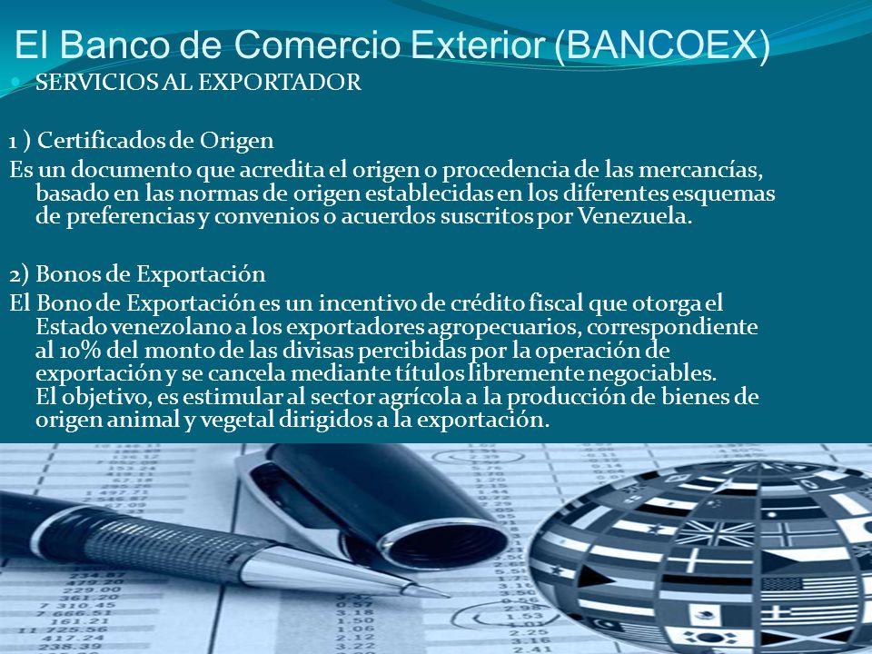 El Banco de Comercio Exterior (BANCOEX) SERVICIOS AL EXPORTADOR 1 ) Certificados de Origen Es un documento que acredita el origen o procedencia de las