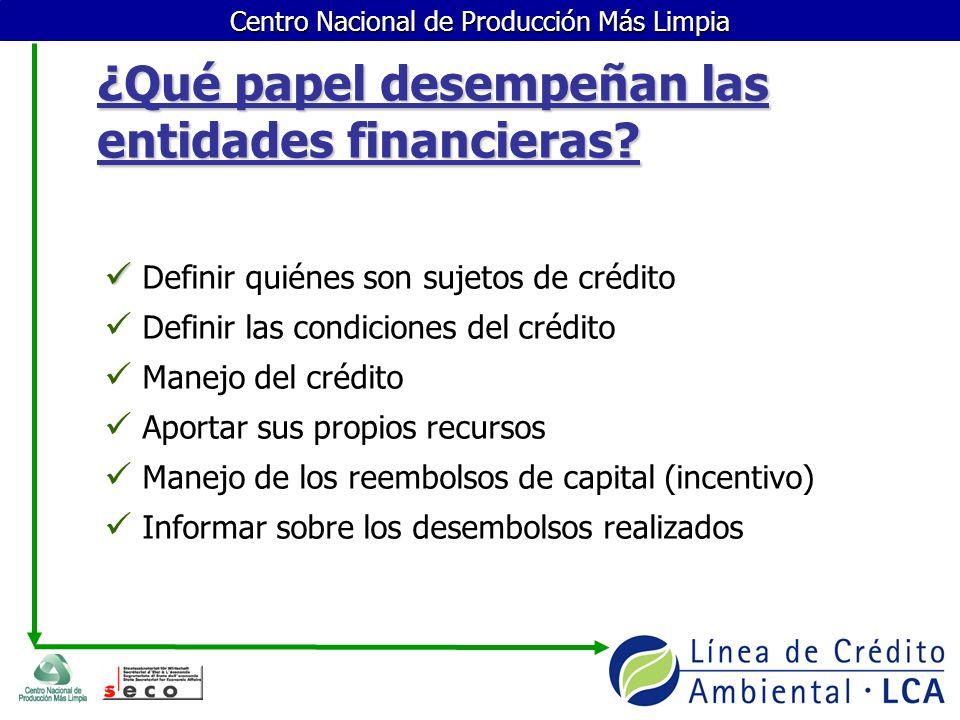 Centro Nacional de Producción Más Limpia ¿Qué papel desempeñan las entidades financieras? Definir quiénes son sujetos de crédito Definir las condicion