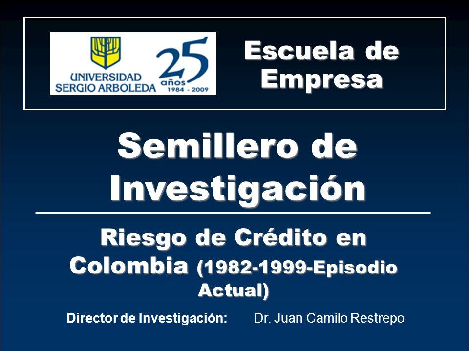 Crisis y/o episodios financieros en Colombia Escuela de Empresa Director de Investigación:Dr. Juan Camilo Restrepo Riesgo de Crédito en Colombia (1982