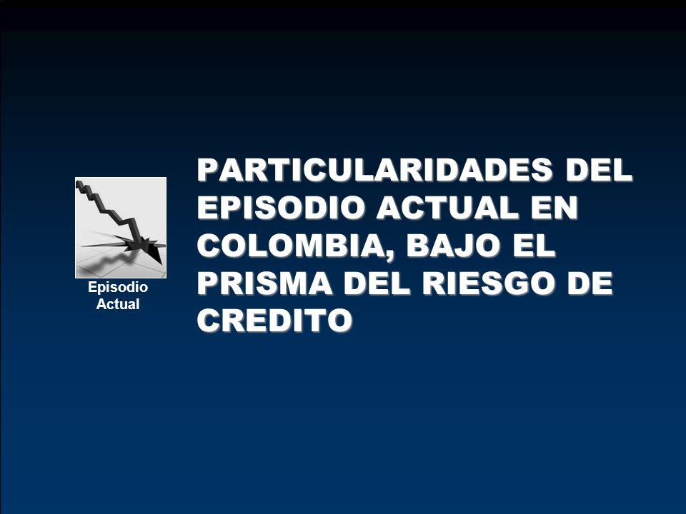 Crisis y/o episodios financieros en Colombia PARTICULARIDADES DEL EPISODIO ACTUAL EN COLOMBIA, BAJO EL PRISMA DEL RIESGO DE CREDITO Episodio Actual