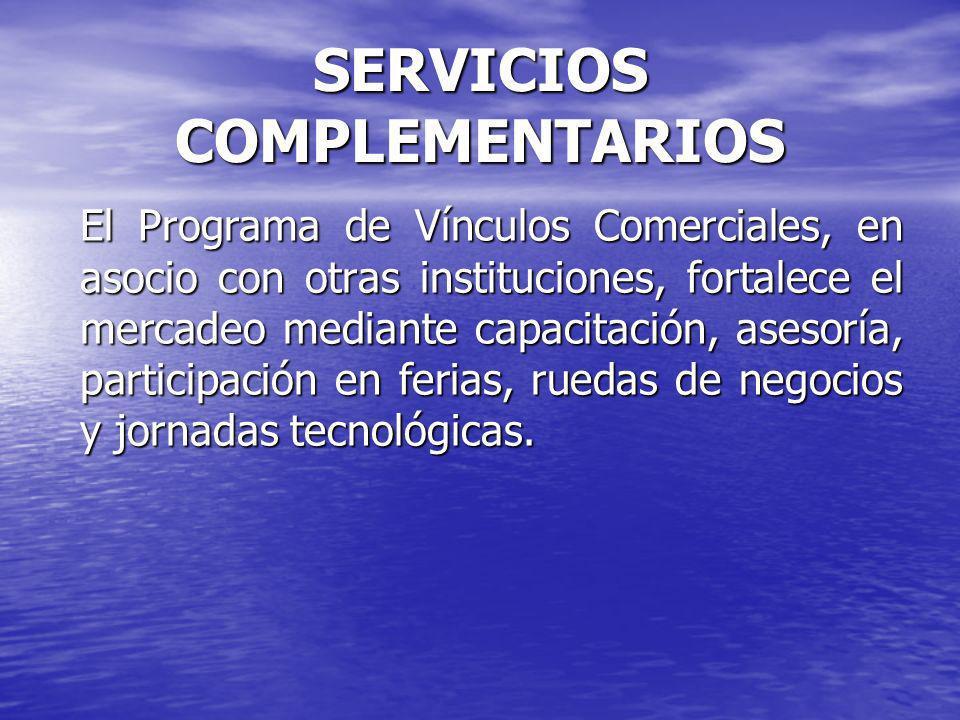 SERVICIOS COMPLEMENTARIOS El Programa de Vínculos Comerciales, en asocio con otras instituciones, fortalece el mercadeo mediante capacitación, asesoría, participación en ferias, ruedas de negocios y jornadas tecnológicas.