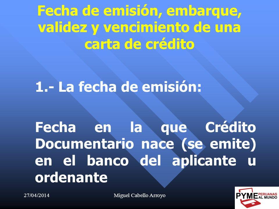 27/04/2014Miguel Cabello Arroyo35 1.- La fecha de emisión: Fecha en la que Crédito Documentario nace (se emite) en el banco del aplicante u ordenante