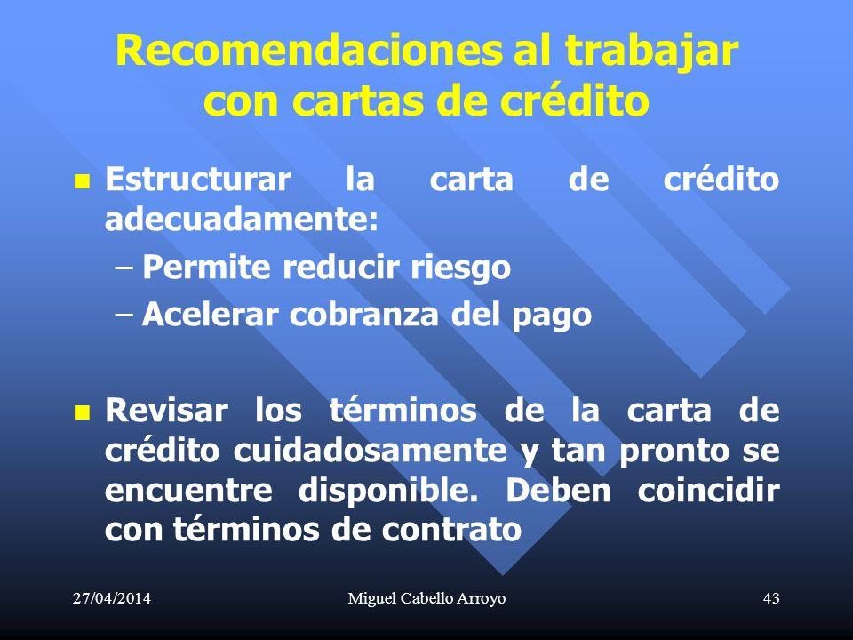 27/04/2014Miguel Cabello Arroyo43 Recomendaciones al trabajar con cartas de crédito Estructurar la carta de crédito adecuadamente: – –Permite reducir