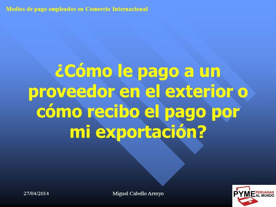 27/04/2014Miguel Cabello Arroyo5 ¿Cómo le pago a un proveedor en el exterior o cómo recibo el pago por mi exportación? Medios de pago empleados en Com