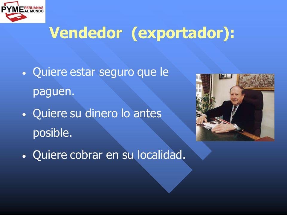 Vendedor (exportador): Quiere estar seguro que le paguen. Quiere su dinero lo antes posible. Quiere cobrar en su localidad.