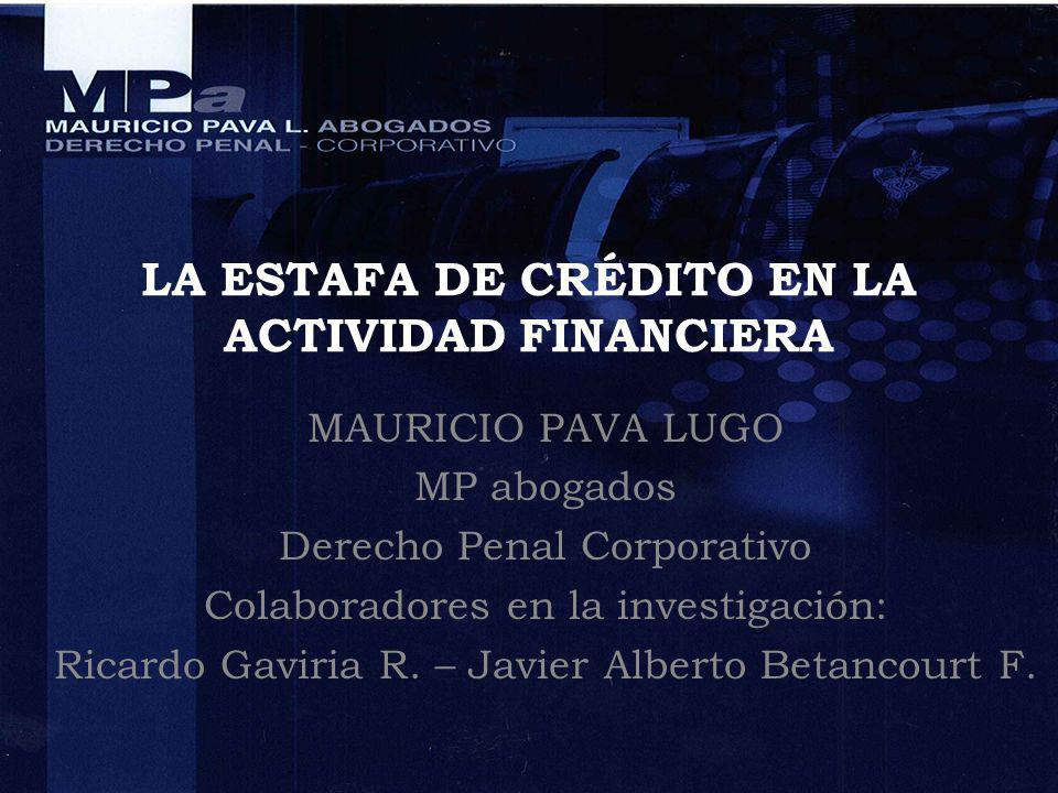 LA ESTAFA DE CRÉDITO EN LA ACTIVIDAD FINANCIERA MAURICIO PAVA LUGO MP abogados Derecho Penal Corporativo Colaboradores en la investigación: Ricardo Ga