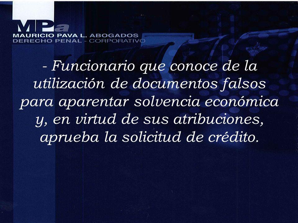 - Funcionario que conoce de la utilización de documentos falsos para aparentar solvencia económica y, en virtud de sus atribuciones, aprueba la solici