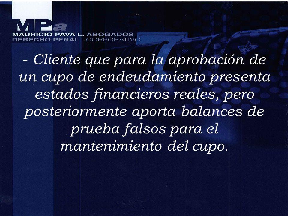 - Cliente que para la aprobación de un cupo de endeudamiento presenta estados financieros reales, pero posteriormente aporta balances de prueba falsos