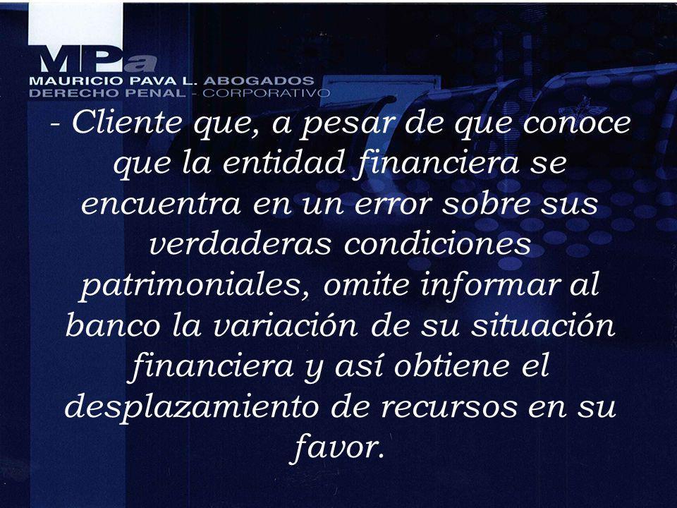- Cliente que, a pesar de que conoce que la entidad financiera se encuentra en un error sobre sus verdaderas condiciones patrimoniales, omite informar