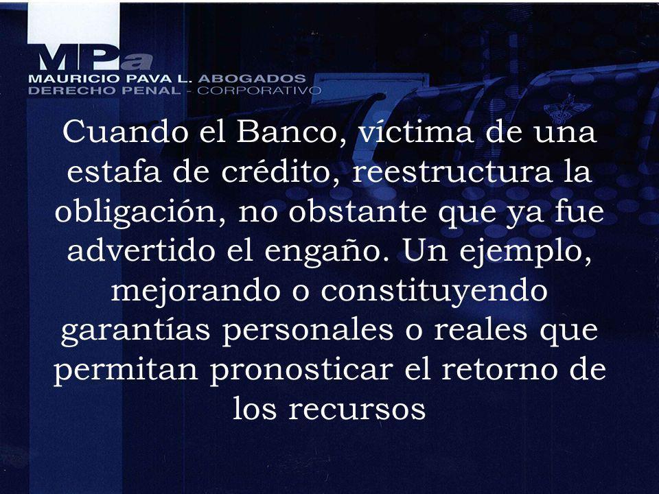 Cuando el Banco, víctima de una estafa de crédito, reestructura la obligación, no obstante que ya fue advertido el engaño. Un ejemplo, mejorando o con