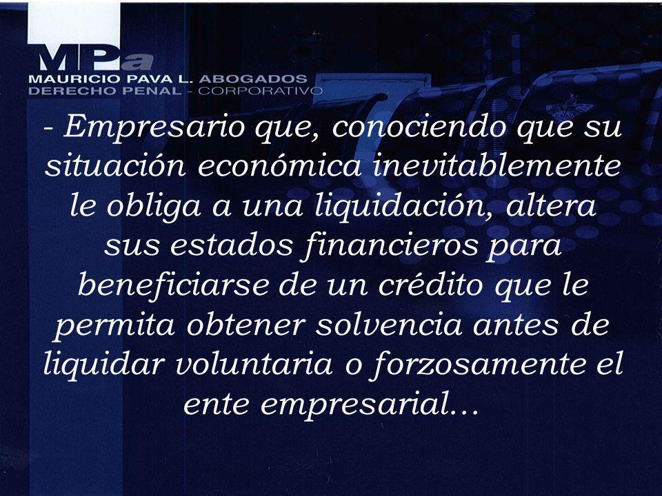 - Empresario que, conociendo que su situación económica inevitablemente le obliga a una liquidación, altera sus estados financieros para beneficiarse