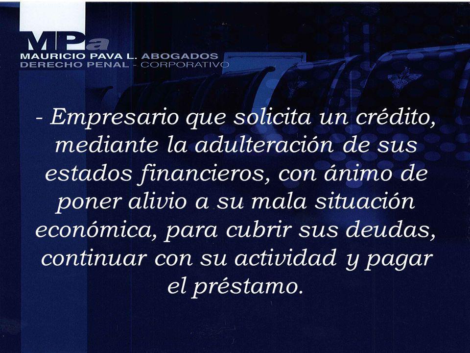 - Empresario que solicita un crédito, mediante la adulteración de sus estados financieros, con ánimo de poner alivio a su mala situación económica, pa