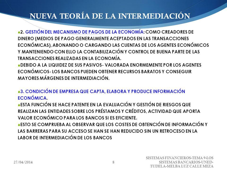 NUEVA TEORÍA DE LA INTERMEDIACIÓN EN RESUMEN, LOS INTERMEDIARIOS BANCARIOS PERMITEN LA CANALIZACIÓN DE AHORRO A LA INVERSIÓN ABARATANDO LOS COSTES PARA EVALUAR RENTABILIDADES Y RIESGOS, CONTRIBUYENDO A MEJORAR, EN ESPECIAL, LA FINANCIACIÓN, EN ESPECIAL, DE LAS PYME CUYOS PROYECTOS NO PUEDEN SER FINANCIADOS EN LOS MERCADOS FINANCIEROS ORGANIZADOS AL NO PRODUCIR INFORMACIÓN SOBRE RENTABILIDAD Y RIESGO A BAJOS COSTES.