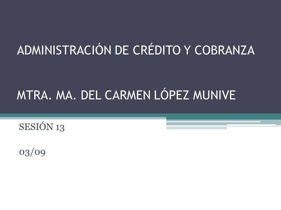 ADMINISTRACIÓN DE CRÉDITO Y COBRANZA MTRA. MA. DEL CARMEN LÓPEZ MUNIVE SESIÓN 13 03/09