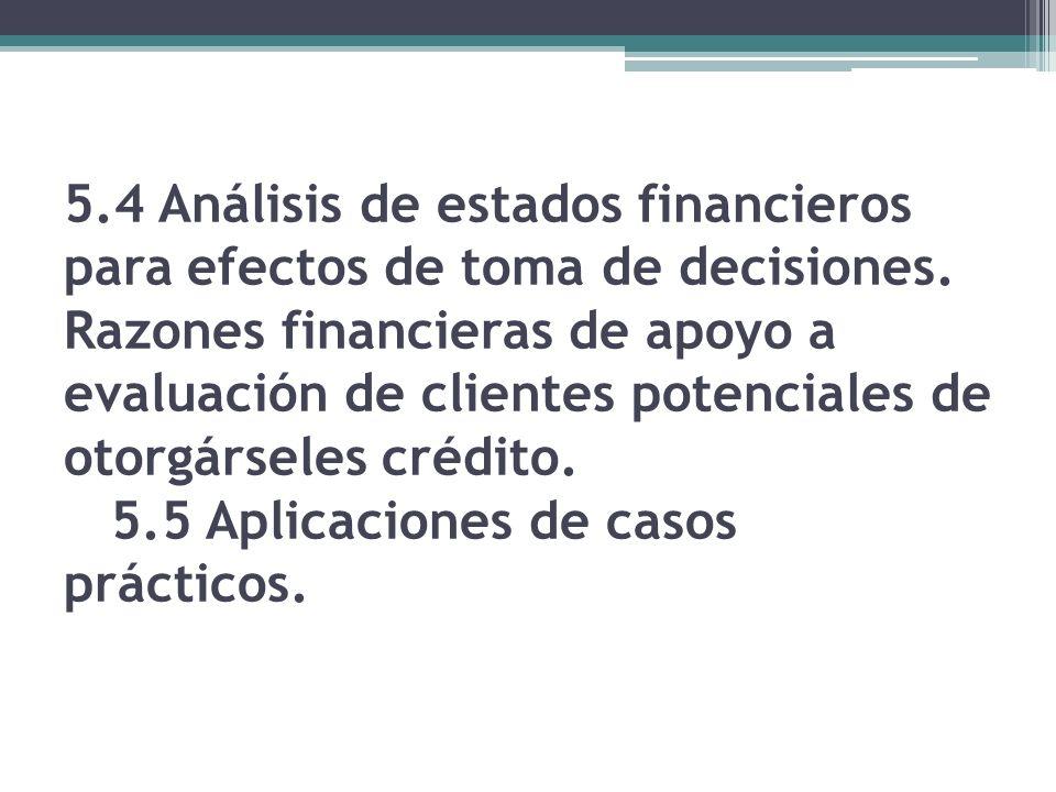 5.4 Análisis de estados financieros para efectos de toma de decisiones. Razones financieras de apoyo a evaluación de clientes potenciales de otorgárse