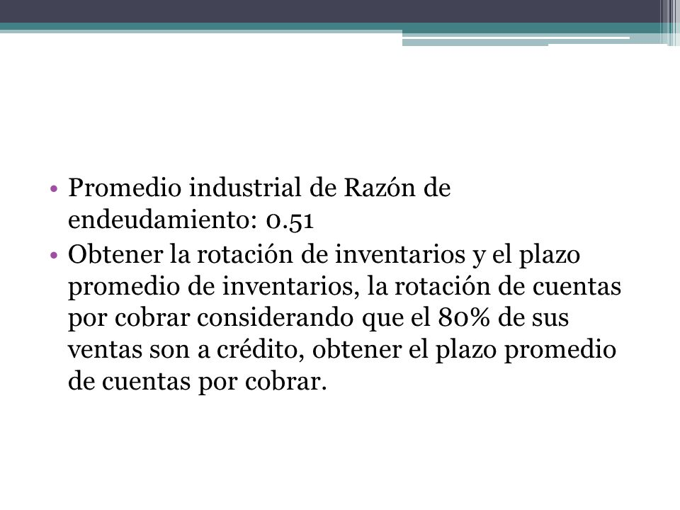 Promedio industrial de Razón de endeudamiento: 0.51 Obtener la rotación de inventarios y el plazo promedio de inventarios, la rotación de cuentas por