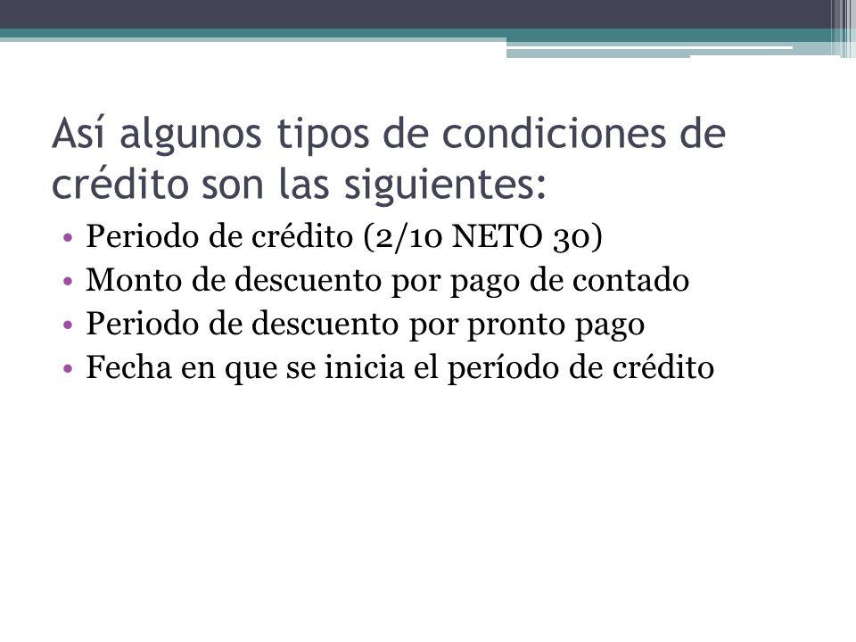 Así algunos tipos de condiciones de crédito son las siguientes: Periodo de crédito (2/10 NETO 30) Monto de descuento por pago de contado Periodo de de