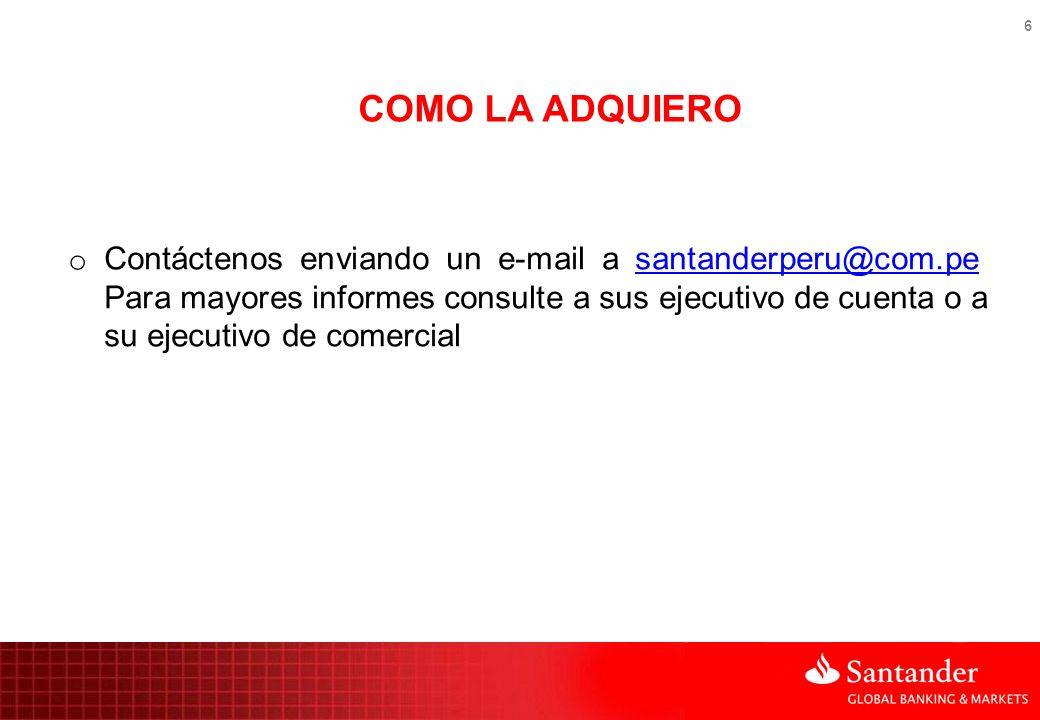 6 COMO LA ADQUIERO o Contáctenos enviando un e-mail a santanderperu@com.pe Para mayores informes consulte a sus ejecutivo de cuenta o a su ejecutivo d
