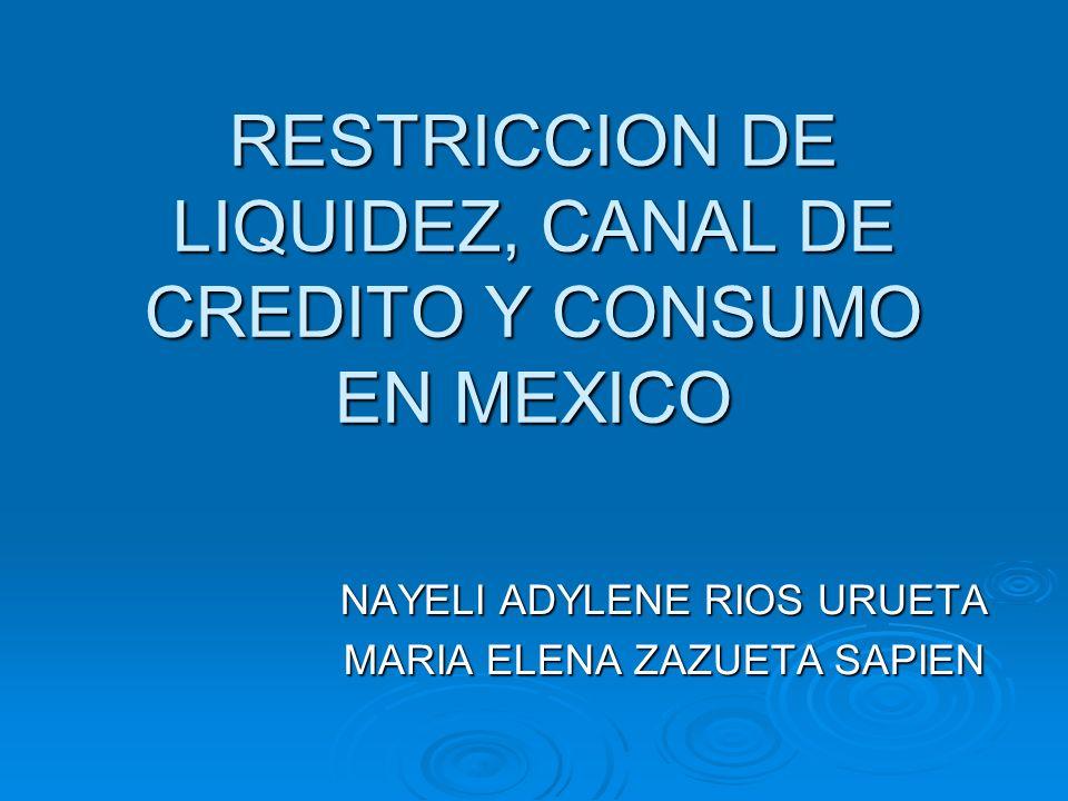 RESTRICCION DE LIQUIDEZ, CANAL DE CREDITO Y CONSUMO EN MEXICO NAYELI ADYLENE RIOS URUETA MARIA ELENA ZAZUETA SAPIEN