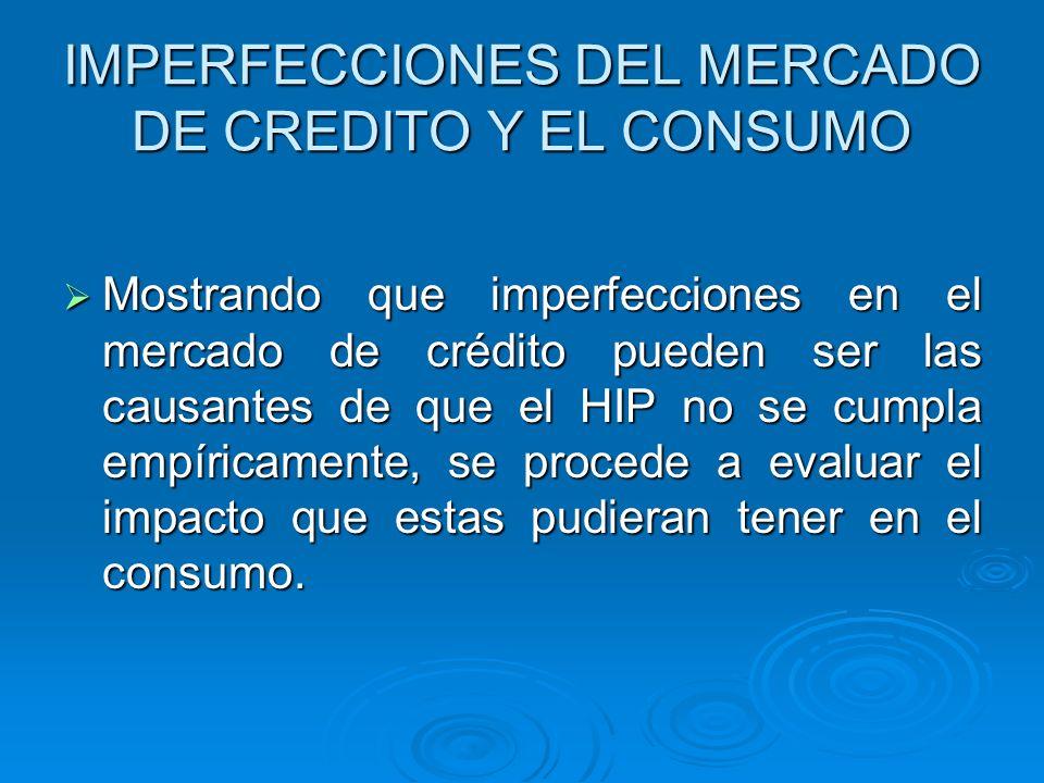 IMPERFECCIONES DEL MERCADO DE CREDITO Y EL CONSUMO Mostrando que imperfecciones en el mercado de crédito pueden ser las causantes de que el HIP no se