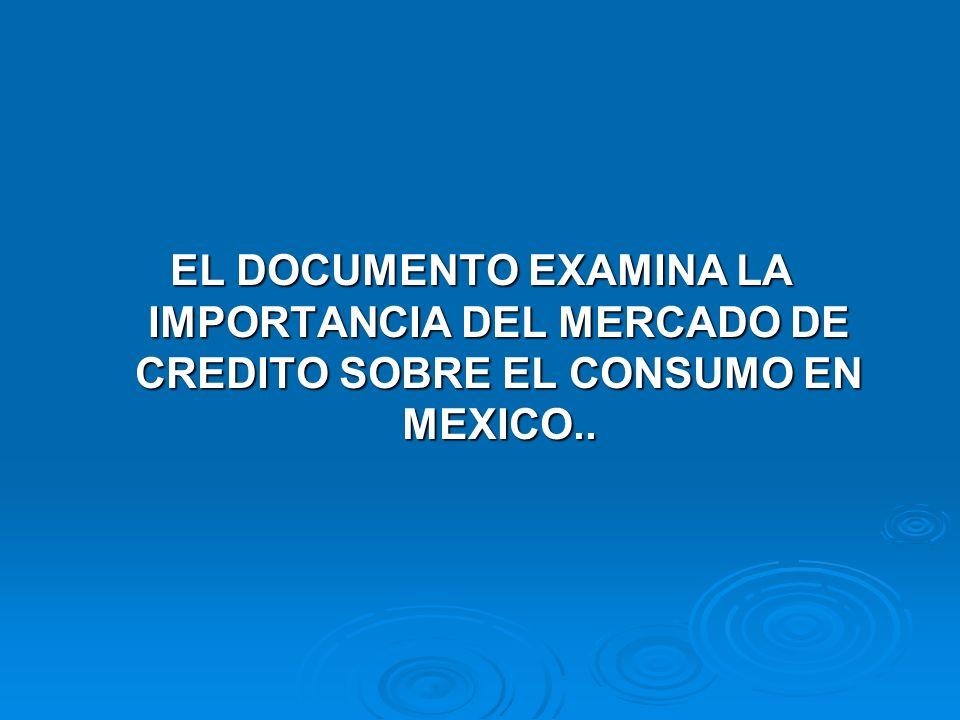 EL DOCUMENTO EXAMINA LA IMPORTANCIA DEL MERCADO DE CREDITO SOBRE EL CONSUMO EN MEXICO..