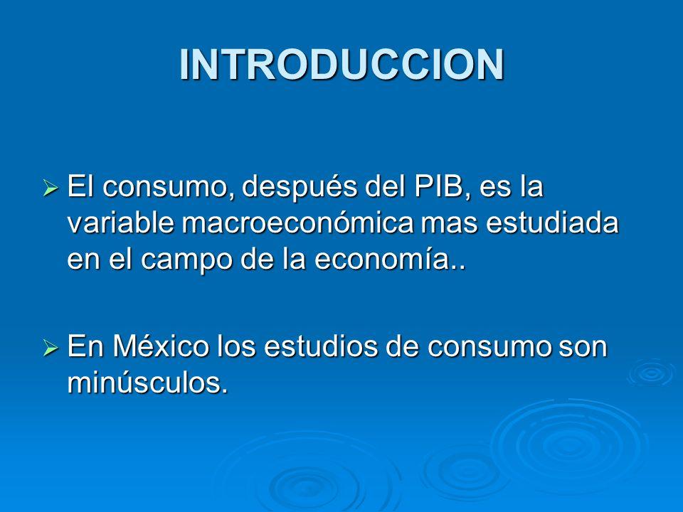 INTRODUCCION El consumo, después del PIB, es la variable macroeconómica mas estudiada en el campo de la economía.. El consumo, después del PIB, es la