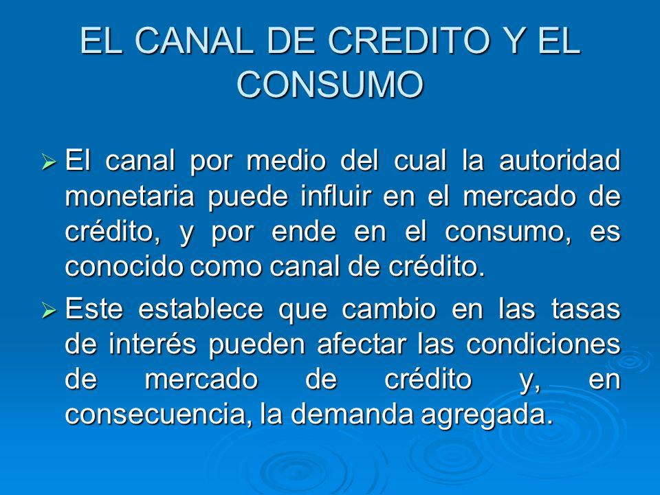 EL CANAL DE CREDITO Y EL CONSUMO El canal por medio del cual la autoridad monetaria puede influir en el mercado de crédito, y por ende en el consumo,