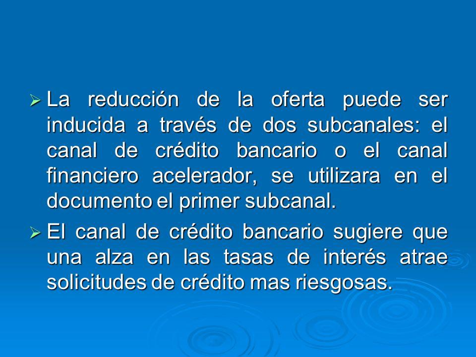La reducción de la oferta puede ser inducida a través de dos subcanales: el canal de crédito bancario o el canal financiero acelerador, se utilizara e