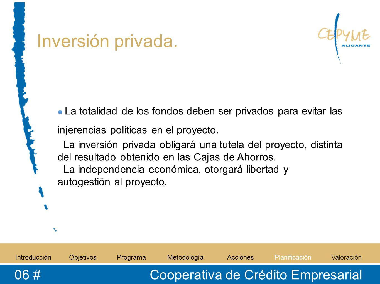 Inversión privada. IntroducciónObjetivosProgramaMetodologíaAccionesPlanificaciónValoración 06 # Cooperativa de Crédito Empresarial La totalidad de los