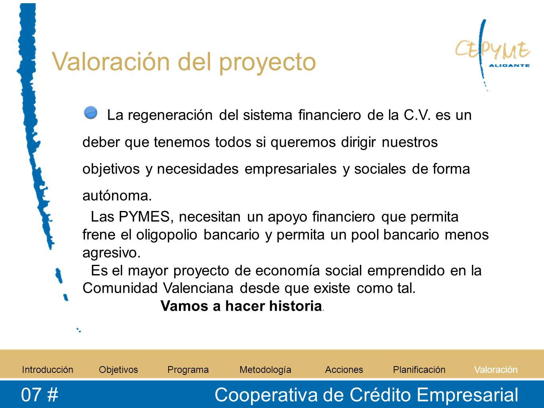 Valoración del proyecto IntroducciónObjetivosProgramaMetodologíaAccionesPlanificaciónValoración 07 # Cooperativa de Crédito Empresarial La regeneración del sistema financiero de la C.V.