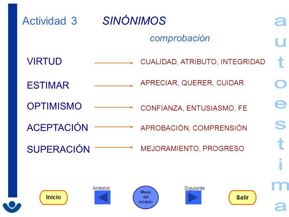 Actividad 3 SINÓNIMOS SUPERACIÓN ESTIMAR VIRTUD ACEPTACIÓN OPTIMISMO CUALIDAD, ATRIBUTO, INTEGRIDAD APRECIAR, QUERER, CUIDAR CONFIANZA, ENTUSIASMO, FE
