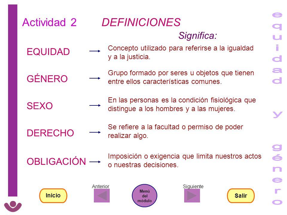 Actividad 2 DEFINICIONES OBLIGACIÓN GÉNERO EQUIDAD DERECHO SEXO Significa: Grupo formado por seres u objetos que tienen entre ellos características co